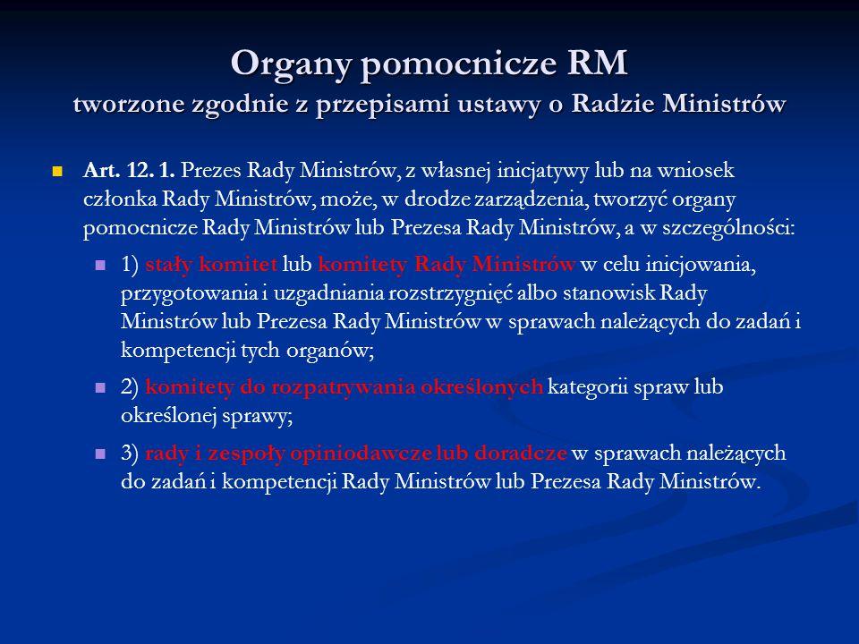 Organy pomocnicze RM tworzone zgodnie z przepisami ustawy o Radzie Ministrów Art. 12. 1. Prezes Rady Ministrów, z własnej inicjatywy lub na wniosek cz