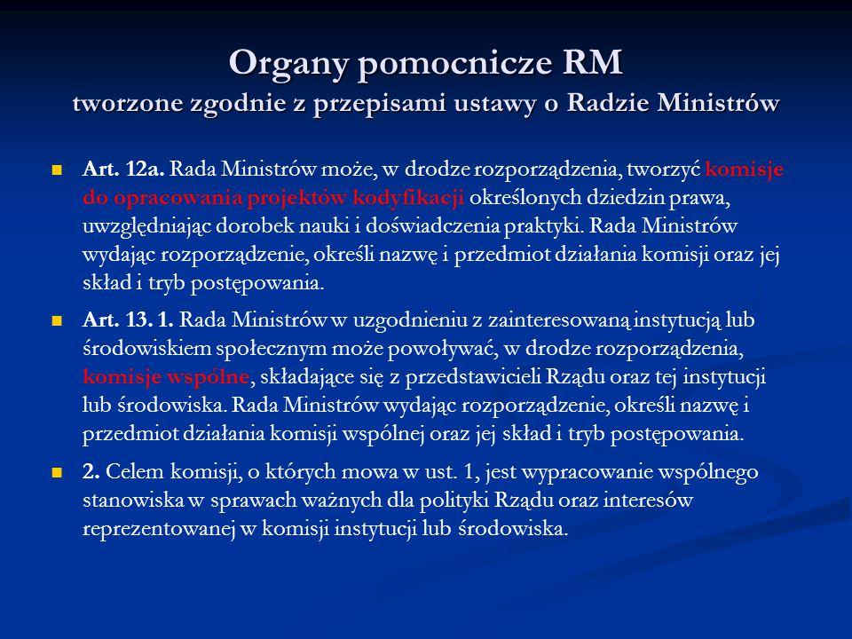 Organy pomocnicze RM tworzone zgodnie z przepisami ustawy o Radzie Ministrów Art. 12a. Rada Ministrów może, w drodze rozporządzenia, tworzyć komisje d