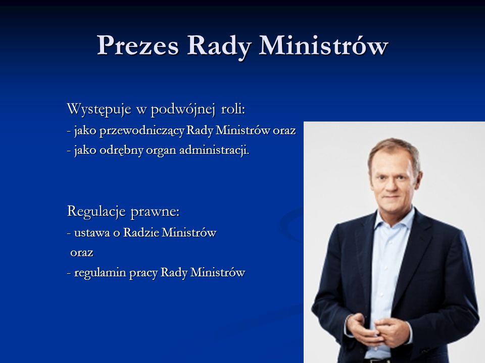 Występuje w podwójnej roli: - jako przewodniczący Rady Ministrów oraz - jako odrębny organ administracji. Regulacje prawne: - ustawa o Radzie Ministró