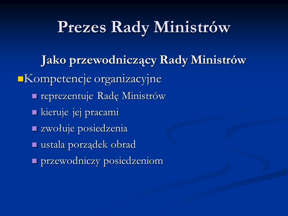 Prezes Rady Ministrów Jako przewodniczący Rady Ministrów Kompetencje organizacyjne Kompetencje organizacyjne reprezentuje Radę Ministrów reprezentuje
