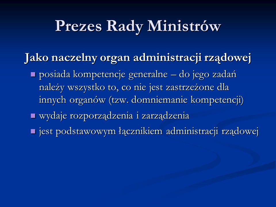 Prezes Rady Ministrów Jako naczelny organ administracji rządowej posiada kompetencje generalne – do jego zadań należy wszystko to, co nie jest zastrze