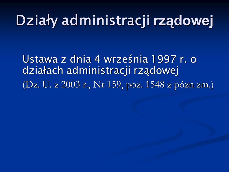 Działy administracji rządowej Ustawa z dnia 4 września 1997 r. o działach administracji rządowej (Dz. U. z 2003 r., Nr 159, poz. 1548 z pózn zm.)