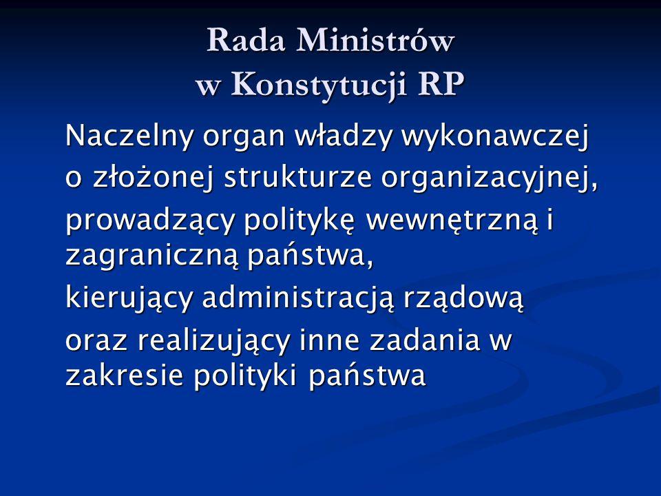 Rada Ministrów w Konstytucji RP Naczelny organ władzy wykonawczej o złożonej strukturze organizacyjnej, prowadzący politykę wewnętrzną i zagraniczną p