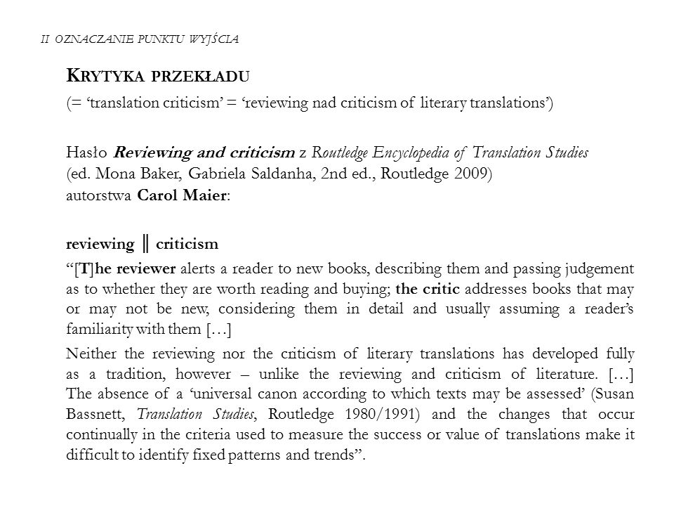 """II OZNACZANIE PUNKTU WYJŚCIA S USAN B ASSNETT, I NTRODUCTION In: Translation Studies, 1980, 1991, 2002, 2013 → the question of evaluation – one final great stumbling block waiting for the person with an interest in Translation Studies """"For if a translator perceives his or her role as partly that of 'improving' either the SL [source language] text or existing translations, and that is indeed often the reason why we undertake translations, an implicit value judgement underlies this position."""