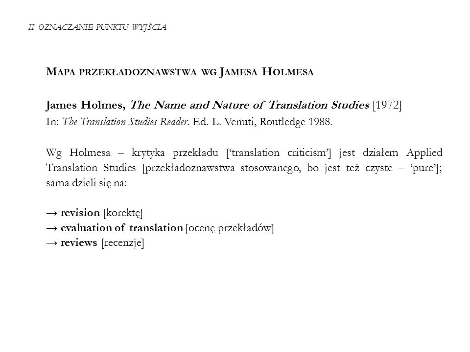 II OZNACZANIE PUNKTU WYJŚCIA M APA PRZEKŁADOZNAWSTWA WG J AMESA H OLMESA James Holmes, The Name and Nature of Translation Studies [1972] In: The Translation Studies Reader.