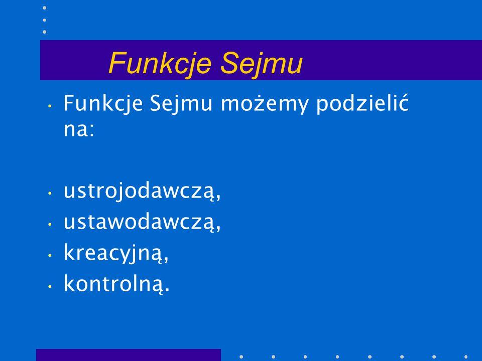 Funkcje Sejmu Funkcje Sejmu możemy podzielić na: ustrojodawczą, ustawodawczą, kreacyjną, kontrolną.