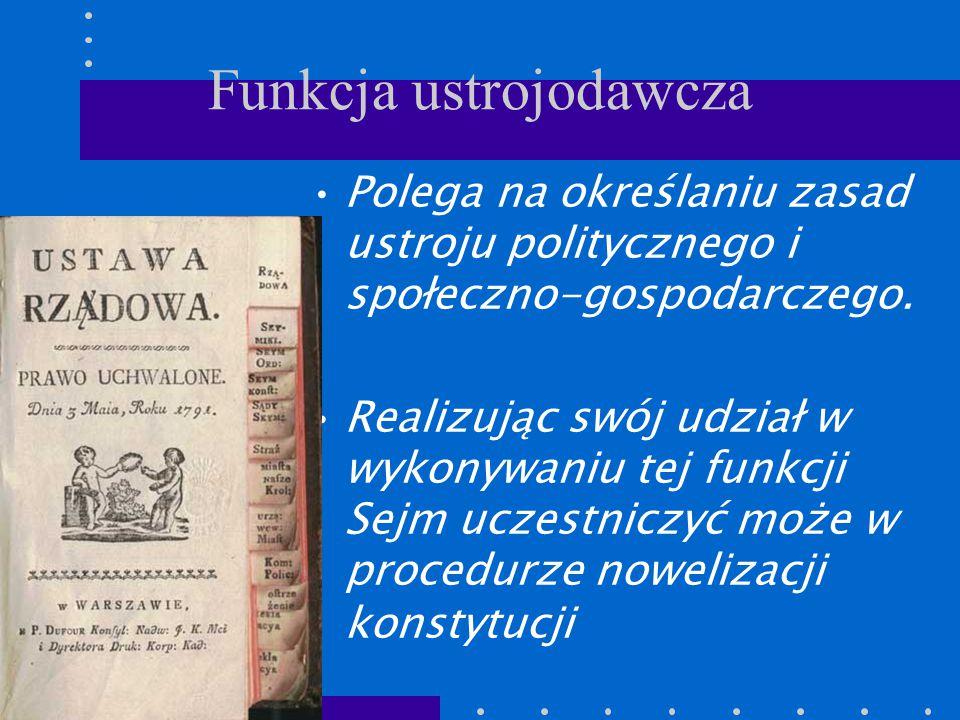 Funkcja ustrojodawcza Polega na określaniu zasad ustroju politycznego i społeczno-gospodarczego. Realizując swój udział w wykonywaniu tej funkcji Sejm