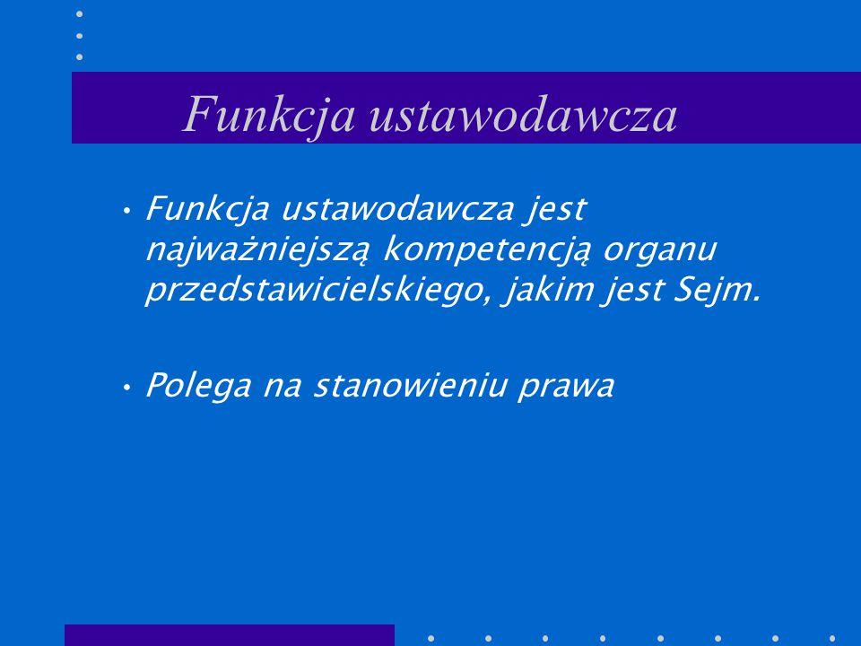 Funkcja ustawodawcza Funkcja ustawodawcza jest najważniejszą kompetencją organu przedstawicielskiego, jakim jest Sejm. Polega na stanowieniu prawa