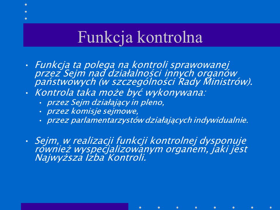 Funkcja kontrolna Funkcja ta polega na kontroli sprawowanej przez Sejm nad działalności innych organów państwowych (w szczególności Rady Ministrów). K