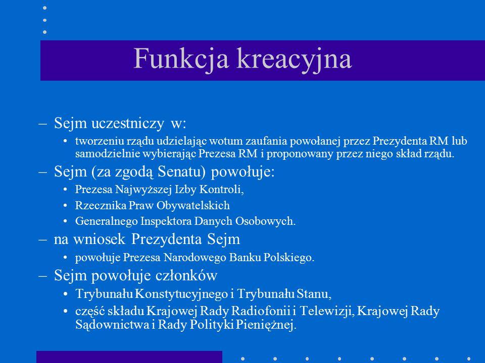 Funkcja kreacyjna –Sejm uczestniczy w: tworzeniu rządu udzielając wotum zaufania powołanej przez Prezydenta RM lub samodzielnie wybierając Prezesa RM