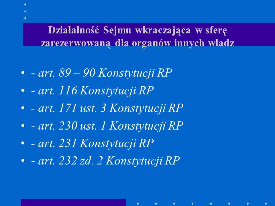 Działalność Sejmu wkraczająca w sferę zarezerwowaną dla organów innych władz - art. 89 – 90 Konstytucji RP - art. 116 Konstytucji RP - art. 171 ust. 3