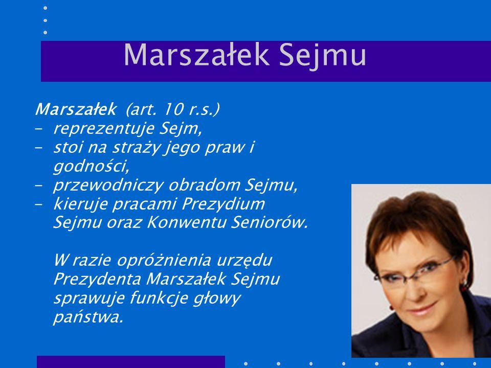 Marszałek Sejmu Marszałek (art. 10 r.s.) -reprezentuje Sejm, -stoi na straży jego praw i godności, -przewodniczy obradom Sejmu, -kieruje pracami Prezy