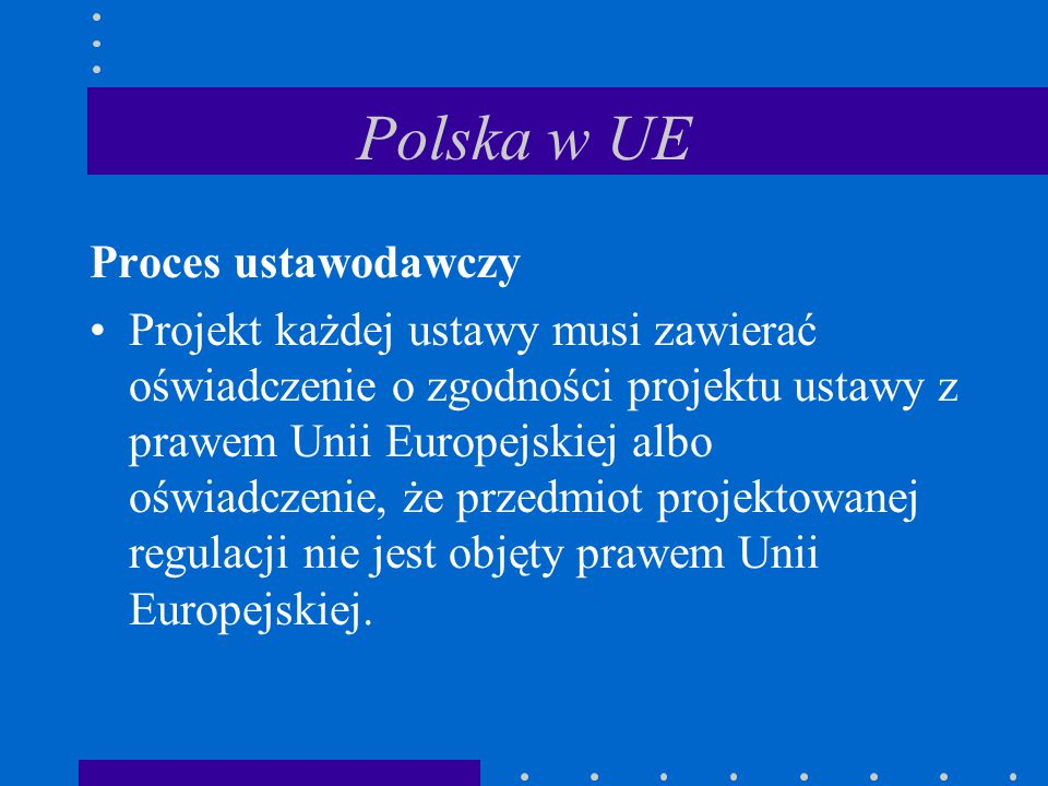 Polska w UE Proces ustawodawczy Projekt każdej ustawy musi zawierać oświadczenie o zgodności projektu ustawy z prawem Unii Europejskiej albo oświadcze