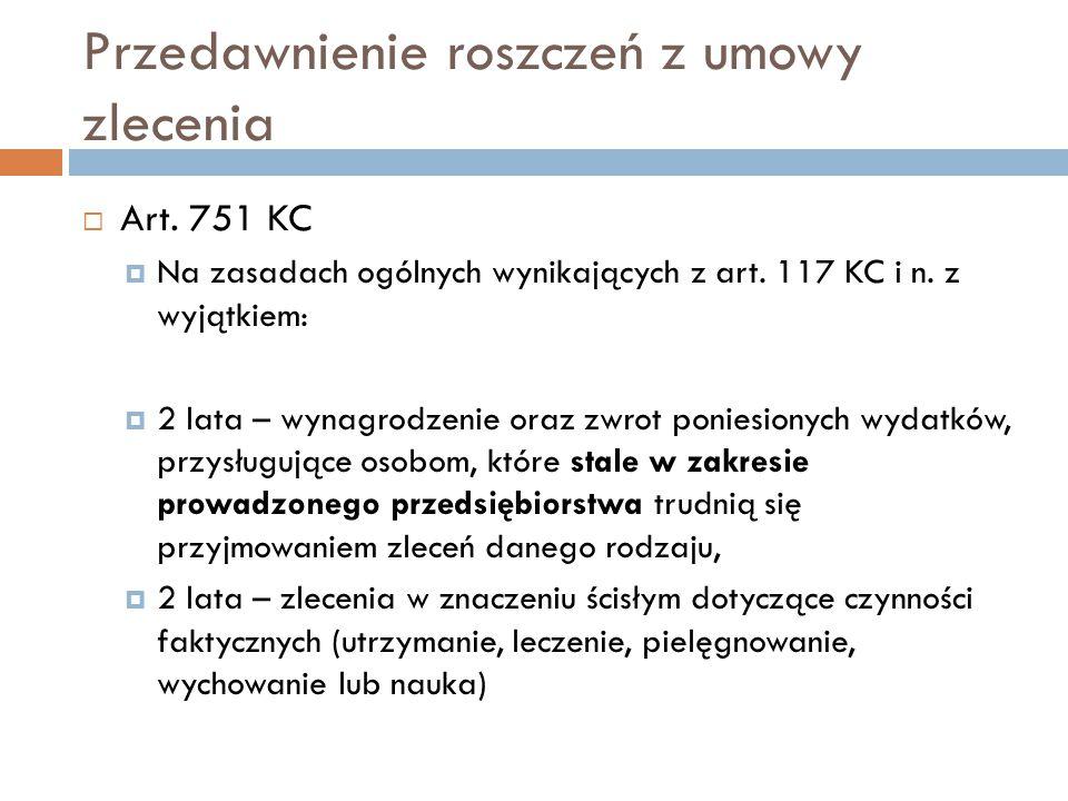 Przedawnienie roszczeń z umowy zlecenia  Art. 751 KC  Na zasadach ogólnych wynikających z art. 117 KC i n. z wyjątkiem:  2 lata – wynagrodzenie ora