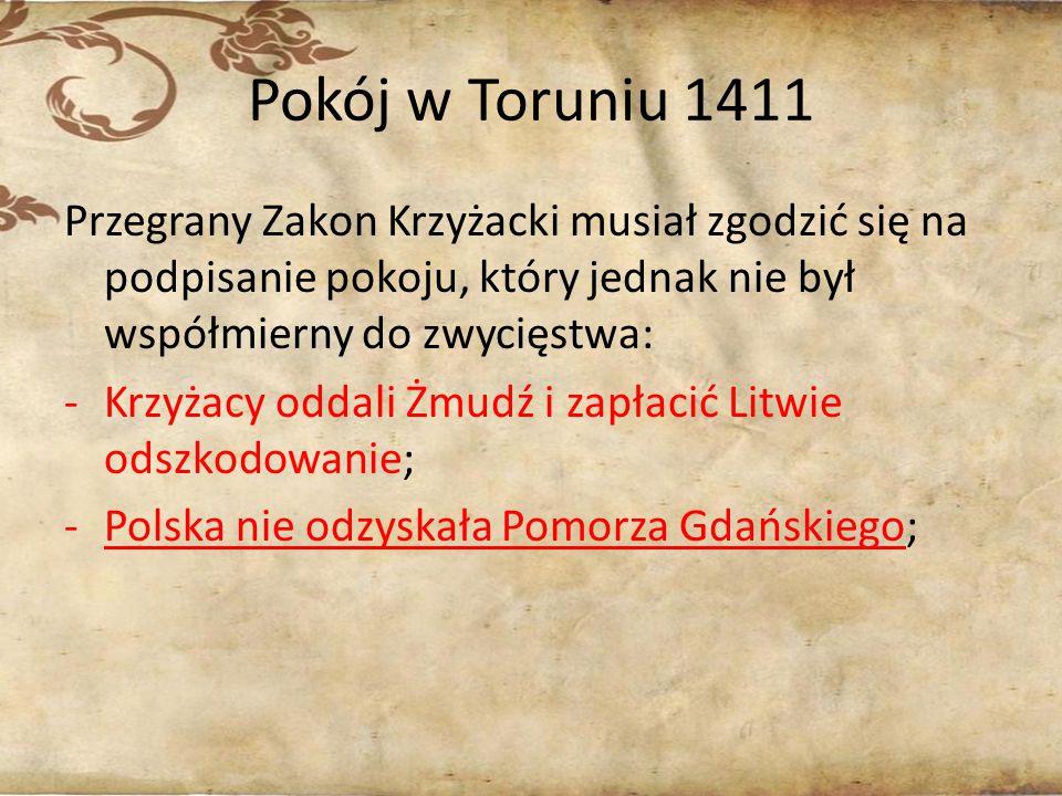 Pokój w Toruniu 1411 Przegrany Zakon Krzyżacki musiał zgodzić się na podpisanie pokoju, który jednak nie był współmierny do zwycięstwa: -Krzyżacy odda