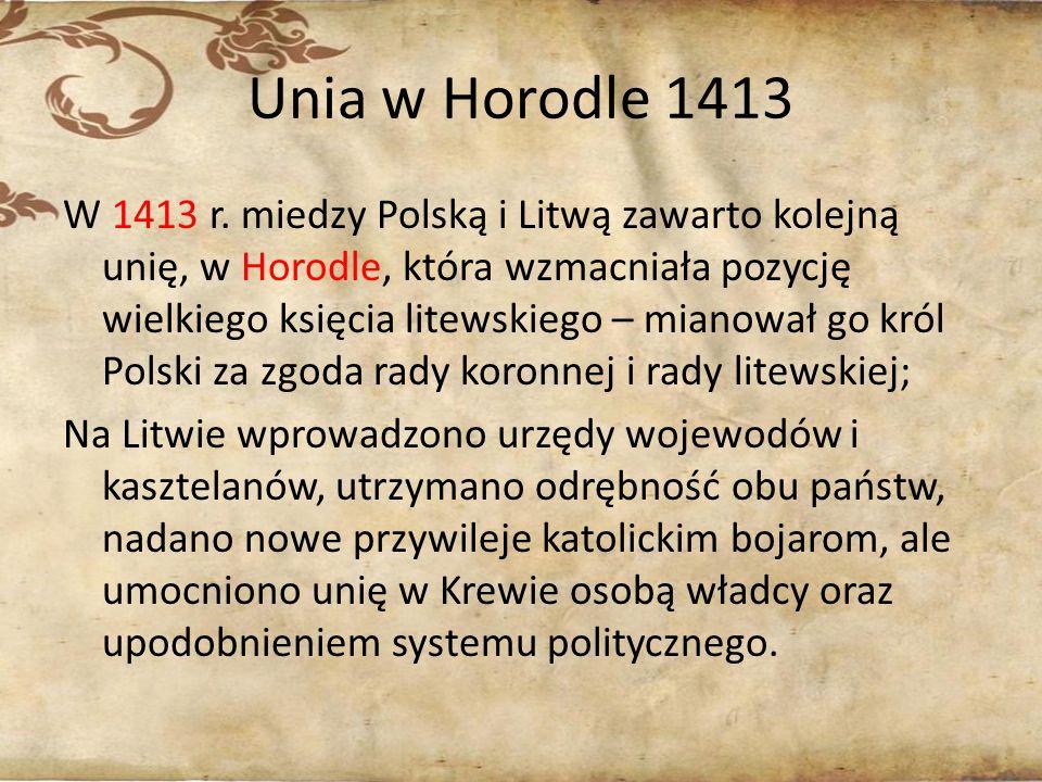 Unia w Horodle 1413 W 1413 r. miedzy Polską i Litwą zawarto kolejną unię, w Horodle, która wzmacniała pozycję wielkiego księcia litewskiego – mianował