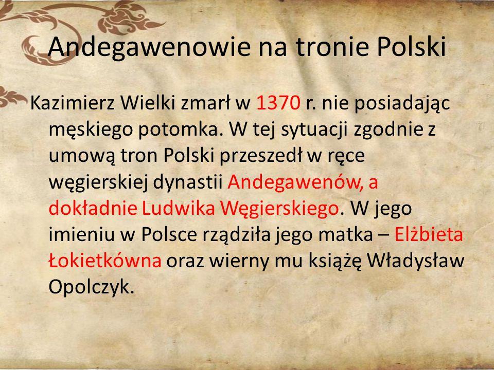 Andegawenowie na tronie Polski Kazimierz Wielki zmarł w 1370 r. nie posiadając męskiego potomka. W tej sytuacji zgodnie z umową tron Polski przeszedł