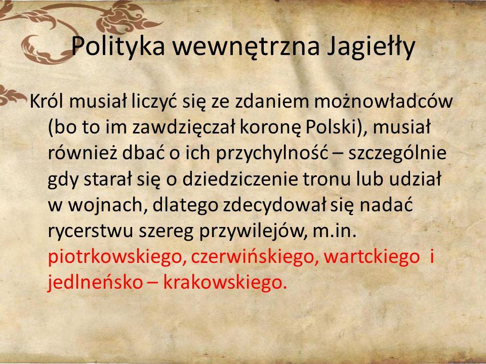 Polityka wewnętrzna Jagiełły Król musiał liczyć się ze zdaniem możnowładców (bo to im zawdzięczał koronę Polski), musiał również dbać o ich przychylno