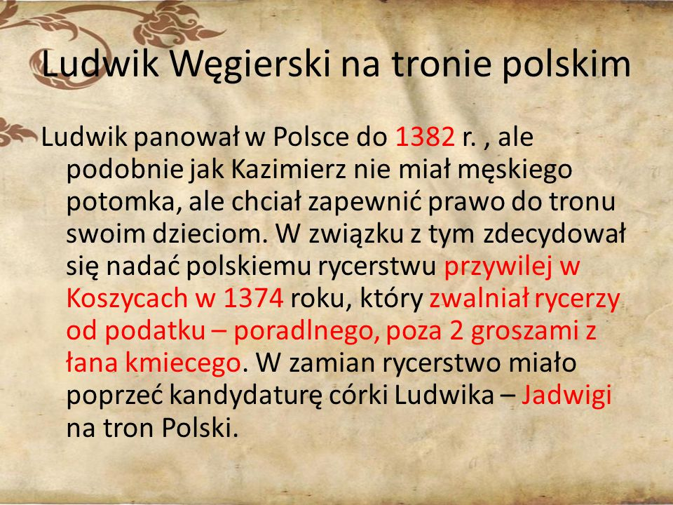Ludwik Węgierski na tronie polskim Ludwik panował w Polsce do 1382 r., ale podobnie jak Kazimierz nie miał męskiego potomka, ale chciał zapewnić prawo