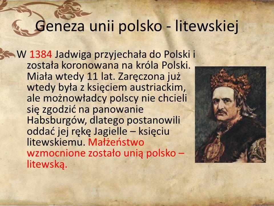 Geneza unii polsko - litewskiej W 1384 Jadwiga przyjechała do Polski i została koronowana na króla Polski. Miała wtedy 11 lat. Zaręczona już wtedy był