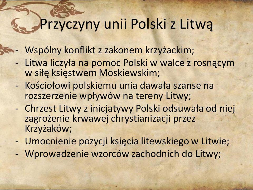 Przyczyny unii Polski z Litwą -Wspólny konflikt z zakonem krzyżackim; -Litwa liczyła na pomoc Polski w walce z rosnącym w siłę księstwem Moskiewskim;