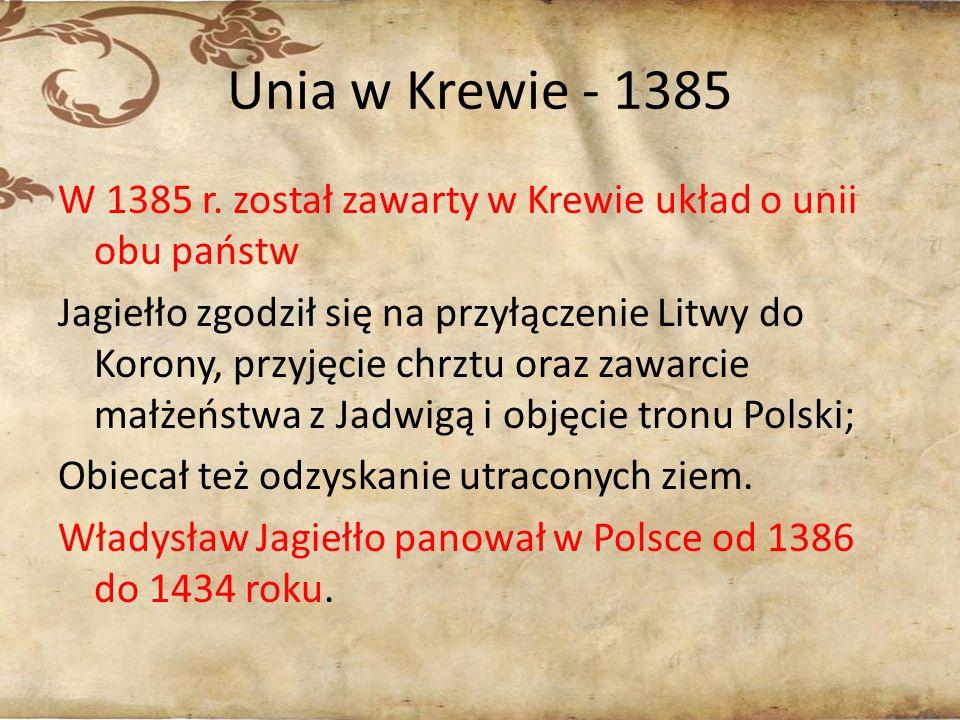 Unia w Krewie - 1385 W 1385 r. został zawarty w Krewie układ o unii obu państw Jagiełło zgodził się na przyłączenie Litwy do Korony, przyjęcie chrztu