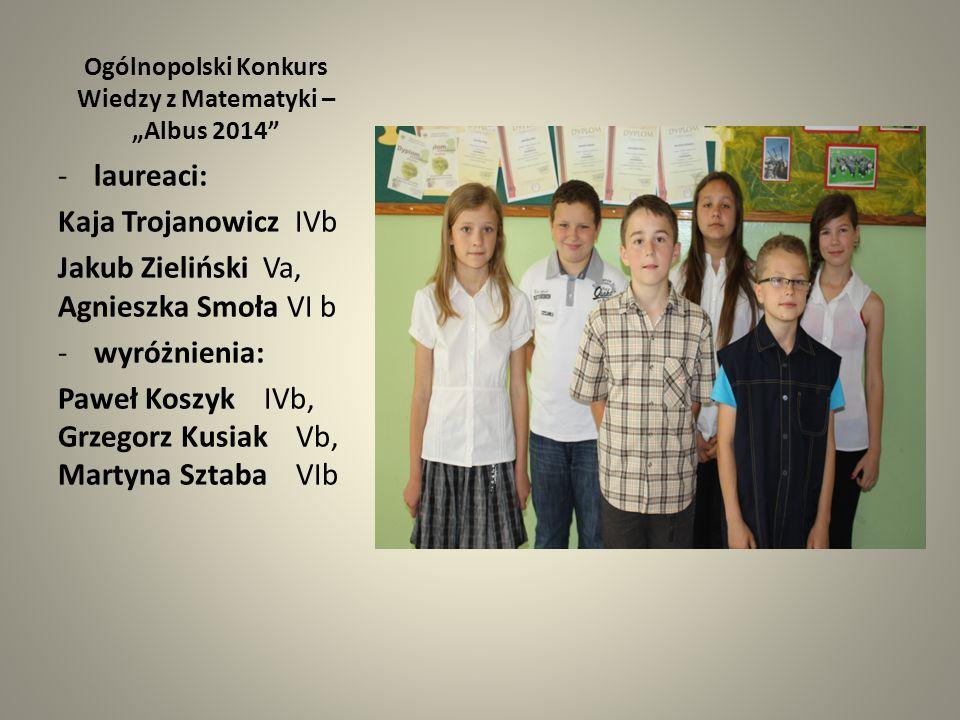 """Ogólnopolski Konkurs Wiedzy z Matematyki – """"Albus 2014"""" -laureaci: Kaja Trojanowicz IVb Jakub Zieliński Va, Agnieszka Smoła VI b -wyróżnienia: Paweł K"""