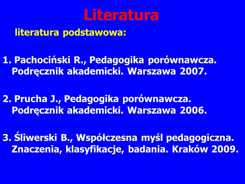 Literatura literatura podstawowa: 1. Pachociński R., Pedagogika porównawcza. Podręcznik akademicki. Warszawa 2007. 2. Prucha J., Pedagogika porównawcz