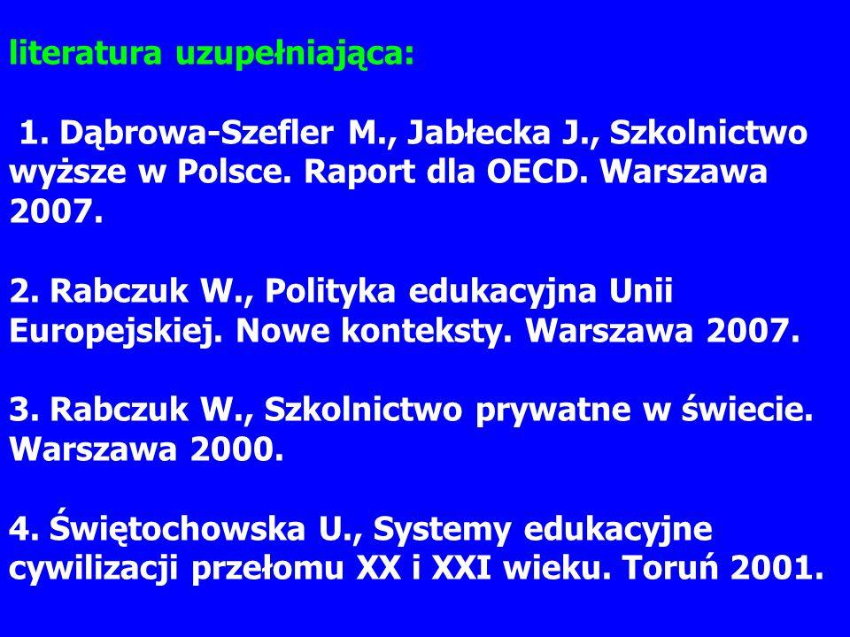 literatura uzupełniająca: 1. Dąbrowa-Szefler M., Jabłecka J., Szkolnictwo wyższe w Polsce. Raport dla OECD. Warszawa 2007. 2. Rabczuk W., Polityka edu
