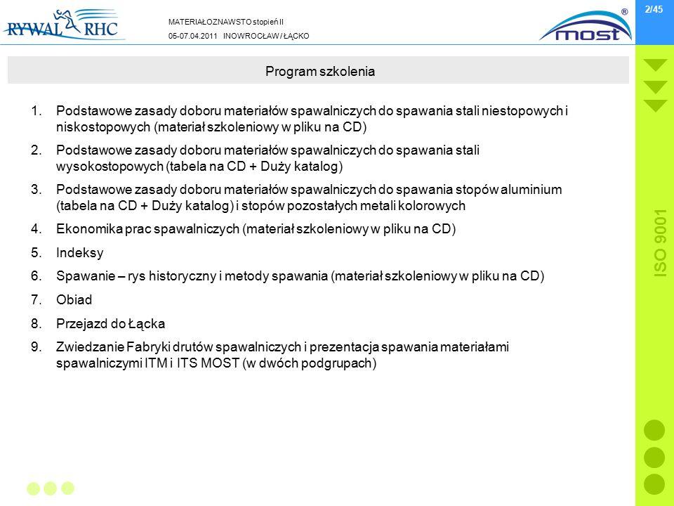 MATERIAŁOZNAWSTO stopień II 05-07.04.2011 INOWROCŁAW / ŁĄCKO ISO 9001 2/45 Program szkolenia 1.Podstawowe zasady doboru materiałów spawalniczych do spawania stali niestopowych i niskostopowych (materiał szkoleniowy w pliku na CD) 2.Podstawowe zasady doboru materiałów spawalniczych do spawania stali wysokostopowych (tabela na CD + Duży katalog) 3.Podstawowe zasady doboru materiałów spawalniczych do spawania stopów aluminium (tabela na CD + Duży katalog) i stopów pozostałych metali kolorowych 4.Ekonomika prac spawalniczych (materiał szkoleniowy w pliku na CD) 5.Indeksy 6.Spawanie – rys historyczny i metody spawania (materiał szkoleniowy w pliku na CD) 7.