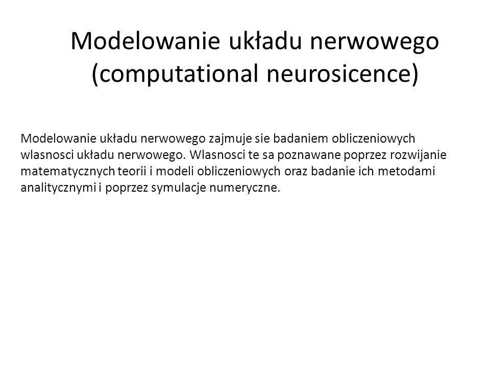 Modelowanie układu nerwowego - początki Pierwsze prace z modelowania matematycznego neuronów siegają poczatków XX wieku: Louis Lapicque - Integrate and fire neuron (1907) McCulloch and Pitts – Threshold Logic Unit (1943) Model Hodgkina-Huxleya (1952) Wilfrid Rall - teoria kablowa zastosowana do neuronów - modele kompartmentowe (1957) David Marr – obliczeniowe teorie działania móżdżku (1969), kory mózgowej (1970) i hipokampa (1971).