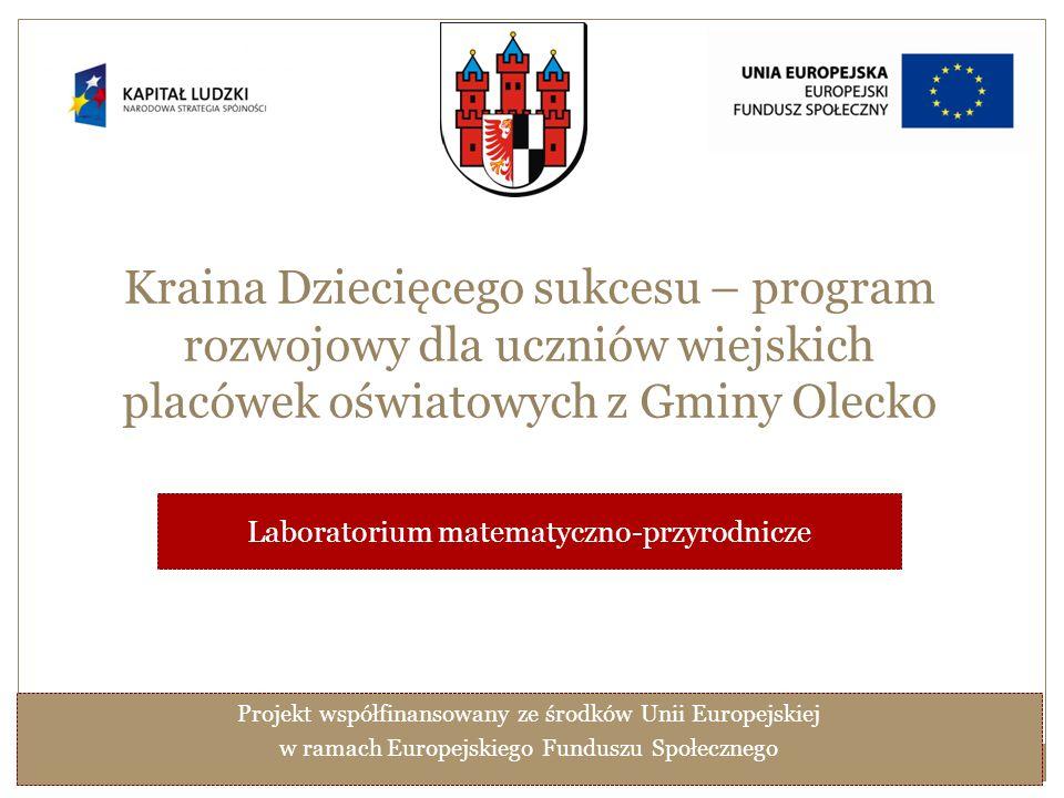 Kraina Dziecięcego sukcesu – program rozwojowy dla uczniów wiejskich placówek oświatowych z Gminy Olecko Laboratorium matematyczno-przyrodnicze Projekt współfinansowany ze środków Unii Europejskiej w ramach Europejskiego Funduszu Społecznego