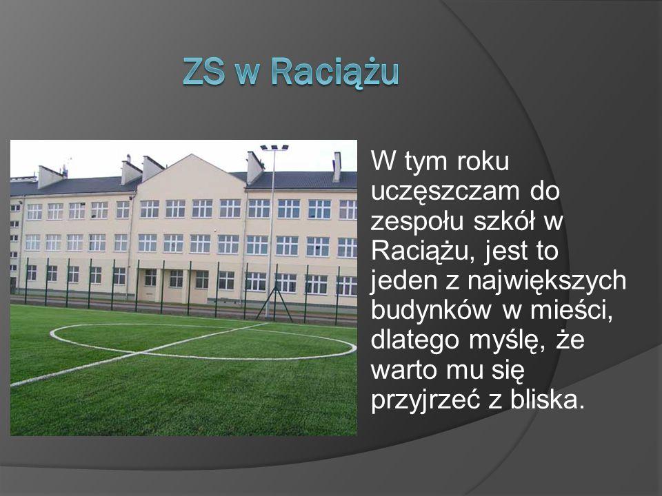 W tym roku uczęszczam do zespołu szkół w Raciążu, jest to jeden z największych budynków w mieści, dlatego myślę, że warto mu się przyjrzeć z bliska.