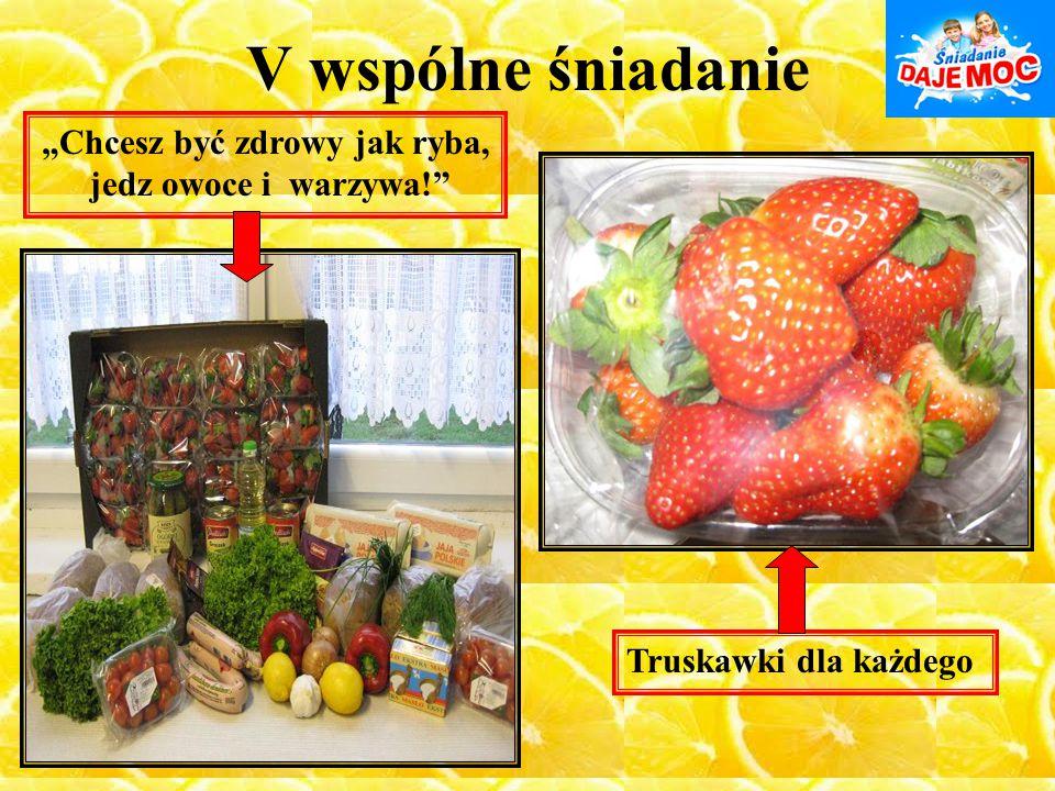 """V wspólne śniadanie Truskawki dla każdego """"Chcesz być zdrowy jak ryba, jedz owoce i warzywa!"""""""