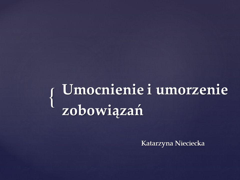 { Umocnienie i umorzenie zobowiązań Katarzyna Nieciecka