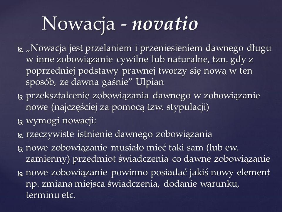 """ """"Nowacja jest przelaniem i przeniesieniem dawnego długu w inne zobowiązanie cywilne lub naturalne, tzn."""