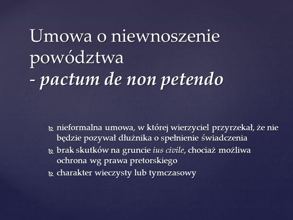  nieformalna umowa, w której wierzyciel przyrzekał, że nie będzie pozywał dłużnika o spełnienie świadczenia  brak skutków na gruncie ius civile, chociaż możliwa ochrona wg prawa pretorskiego  charakter wieczysty lub tymczasowy Umowa o niewnoszenie powództwa - pactum de non petendo