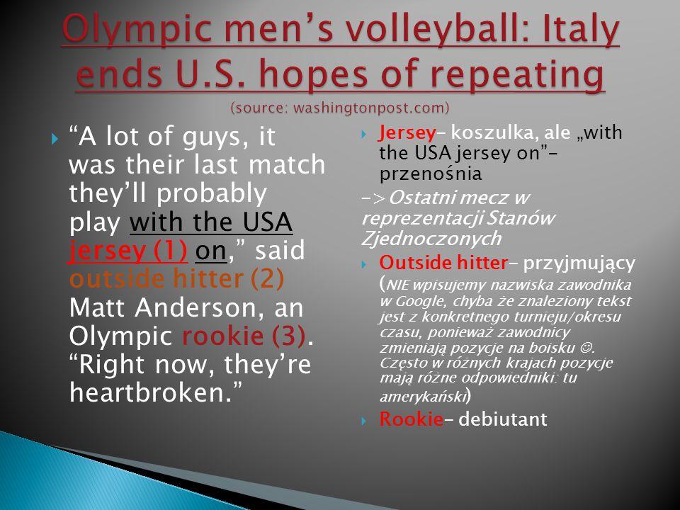 """ -""""Dla wielu z tych chłopaków był to prawdopodobnie ostatni mecz w amerykańskich barwach - powiedział przyjmujący reprezentacji Stanów Zjednoczonych Matt Anderson, który po raz pierwszy brał udział w Igrzyskach Olimpijskich.- """"Dlatego teraz tak przeżywają porażkę -dodał."""