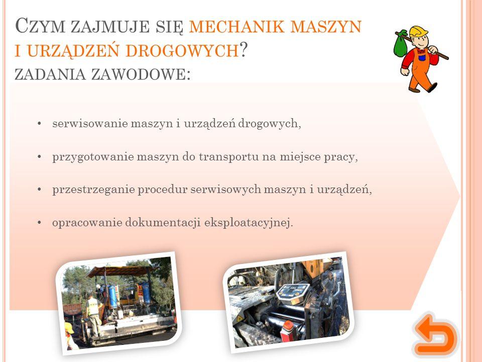 C ZYM ZAJMUJE SIĘ MECHANIK MASZYN I URZĄDZEŃ DROGOWYCH ? ZADANIA ZAWODOWE : serwisowanie maszyn i urządzeń drogowych, przygotowanie maszyn do transpor