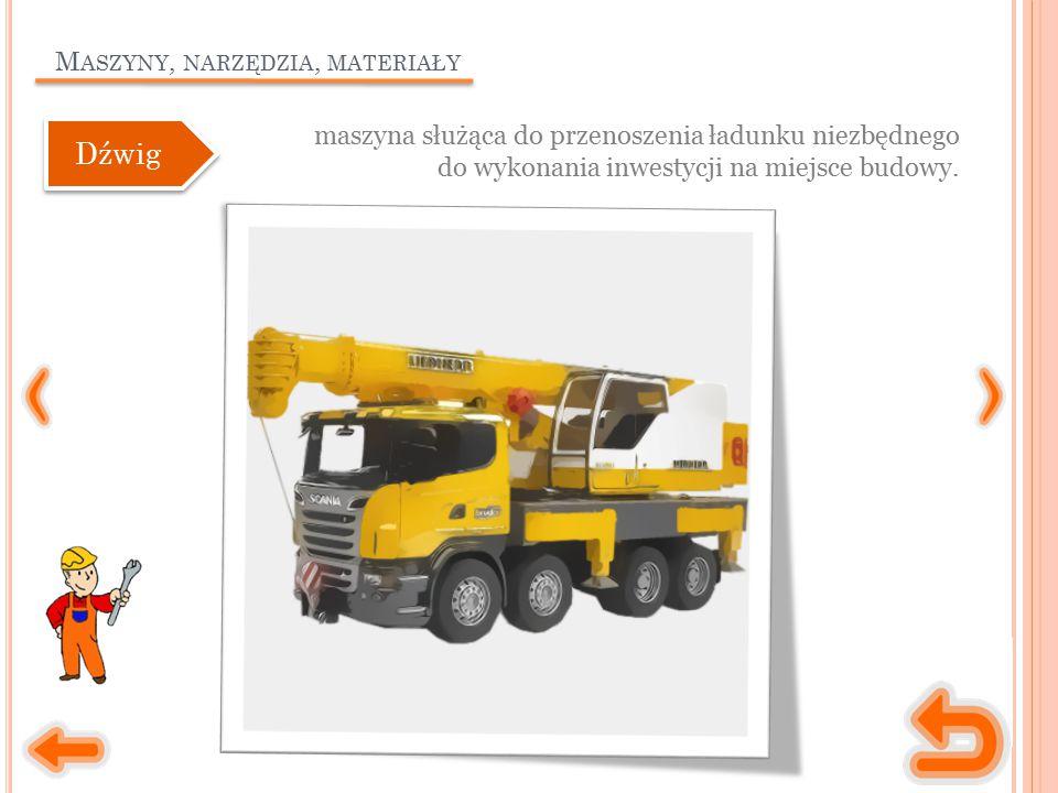 M ASZYNY, NARZĘDZIA, MATERIAŁY maszyna służąca do przenoszenia ładunku niezbędnego do wykonania inwestycji na miejsce budowy. Dźwig