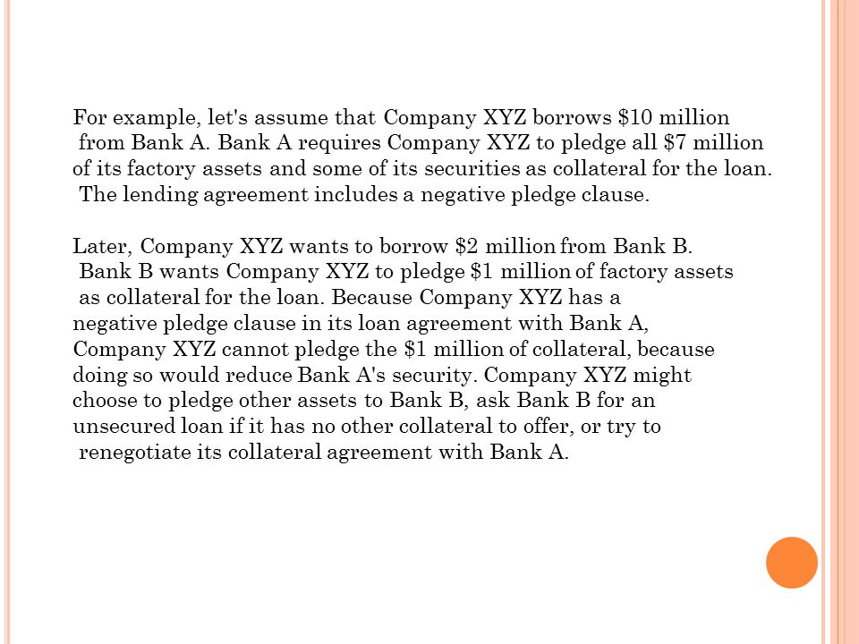 For example, let's assume that Company XYZ borrows $10 million from Bank A. Bank A requires Company XYZ to pledge all $7 million of its factory assets
