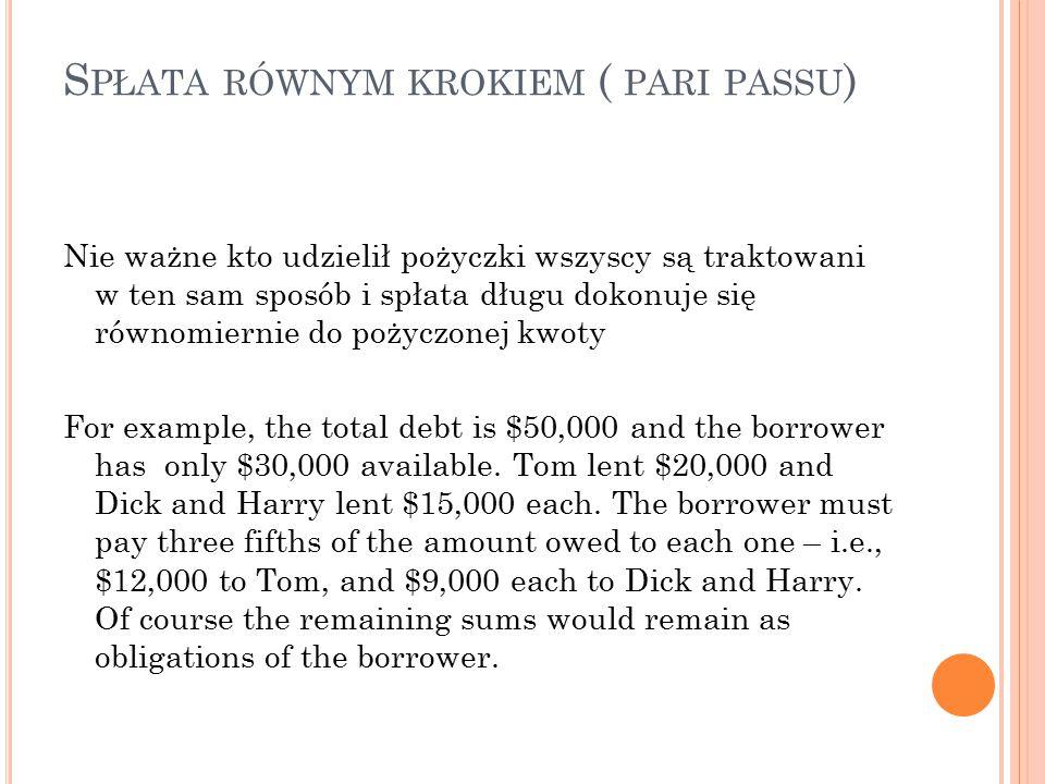 S PŁATA RÓWNYM KROKIEM ( PARI PASSU ) Nie ważne kto udzielił pożyczki wszyscy są traktowani w ten sam sposób i spłata długu dokonuje się równomiernie do pożyczonej kwoty For example, the total debt is $50,000 and the borrower has only $30,000 available.