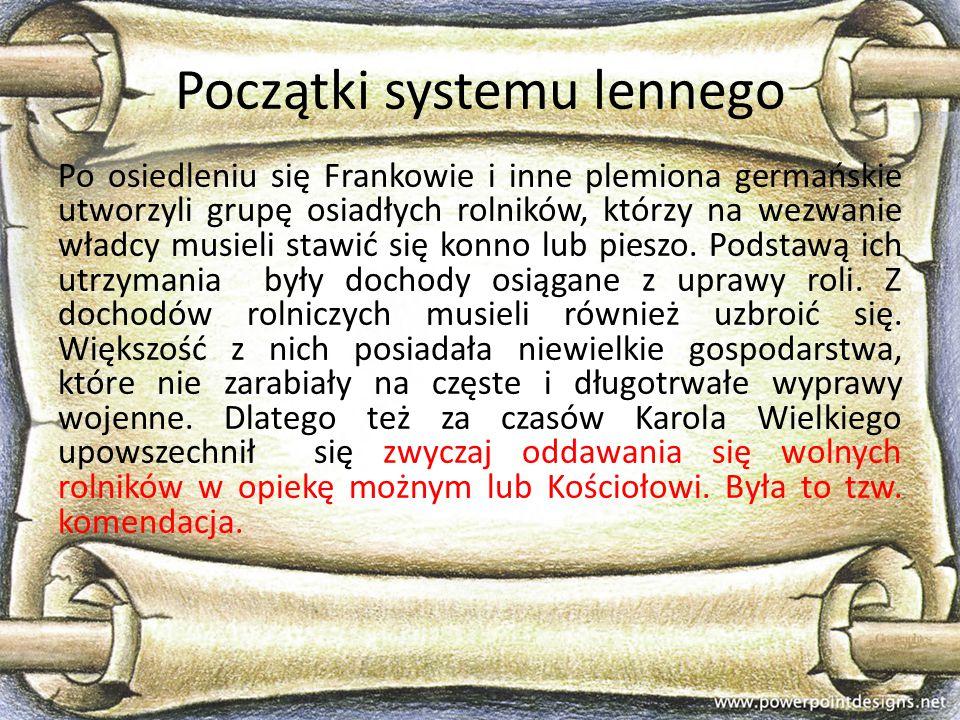 Początki systemu lennego Po osiedleniu się Frankowie i inne plemiona germańskie utworzyli grupę osiadłych rolników, którzy na wezwanie władcy musieli
