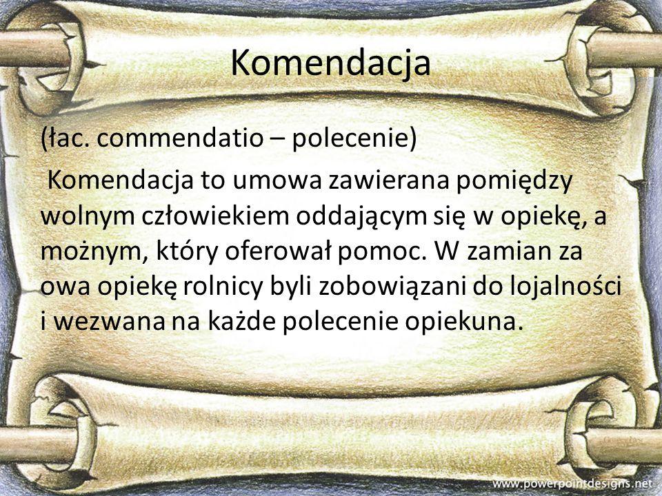 Komendacja (łac. commendatio – polecenie) Komendacja to umowa zawierana pomiędzy wolnym człowiekiem oddającym się w opiekę, a możnym, który oferował p