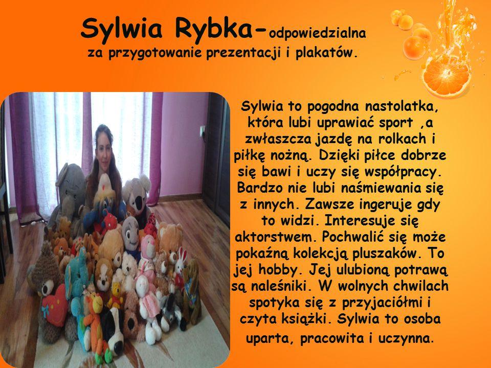 Sylwia Rybka- odpowiedzialna za przygotowanie prezentacji i plakatów. Sylwia to pogodna nastolatka, która lubi uprawiać sport,a zwłaszcza jazdę na rol