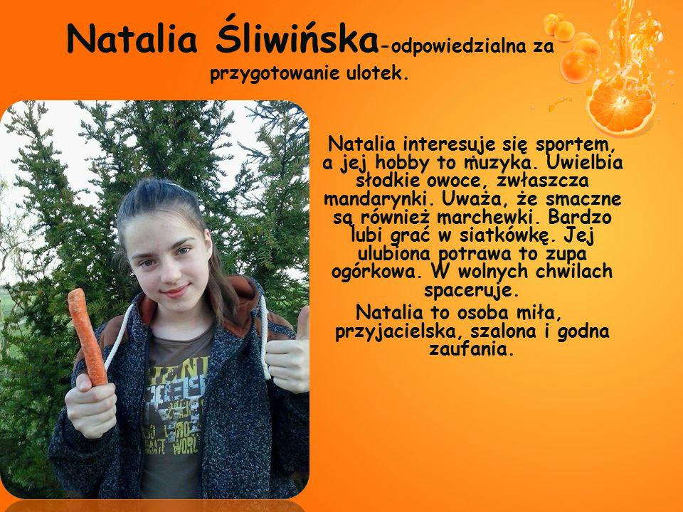Natalia interesuje się sportem, a jej hobby to muzyka. Uwielbia słodkie owoce, zwłaszcza mandarynki. Uważa, że smaczne są również marchewki. Bardzo lu