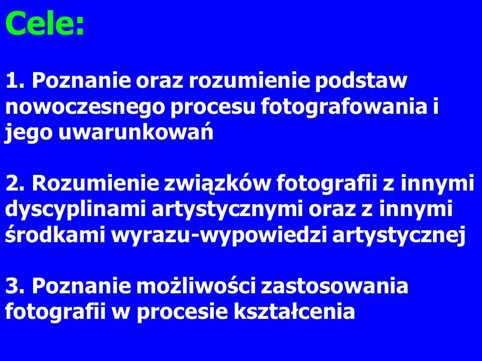 Cele: 1. Poznanie oraz rozumienie podstaw nowoczesnego procesu fotografowania i jego uwarunkowań 2. Rozumienie związków fotografii z innymi dyscyplina