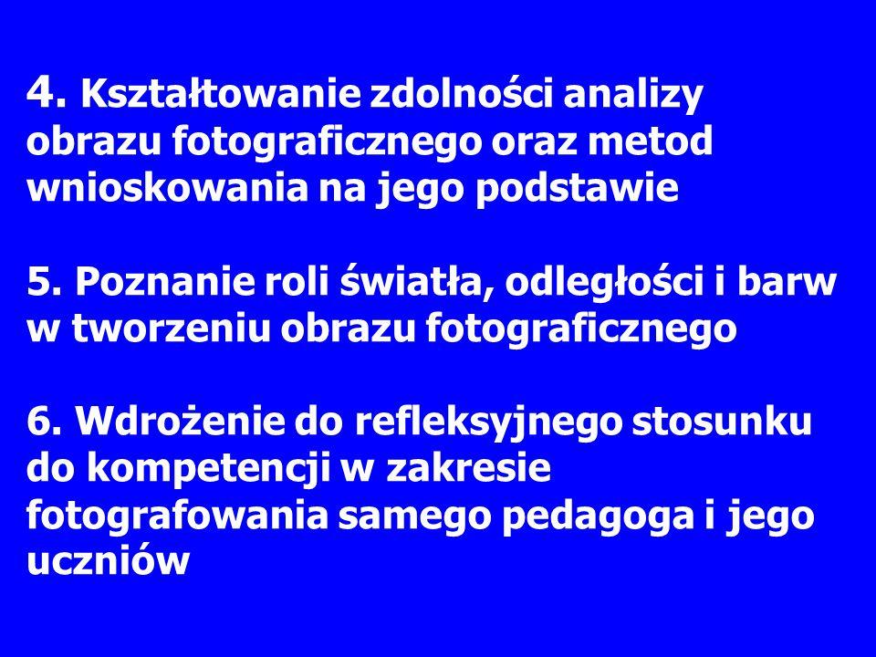 4. Kształtowanie zdolności analizy obrazu fotograficznego oraz metod wnioskowania na jego podstawie 5. Poznanie roli światła, odległości i barw w twor
