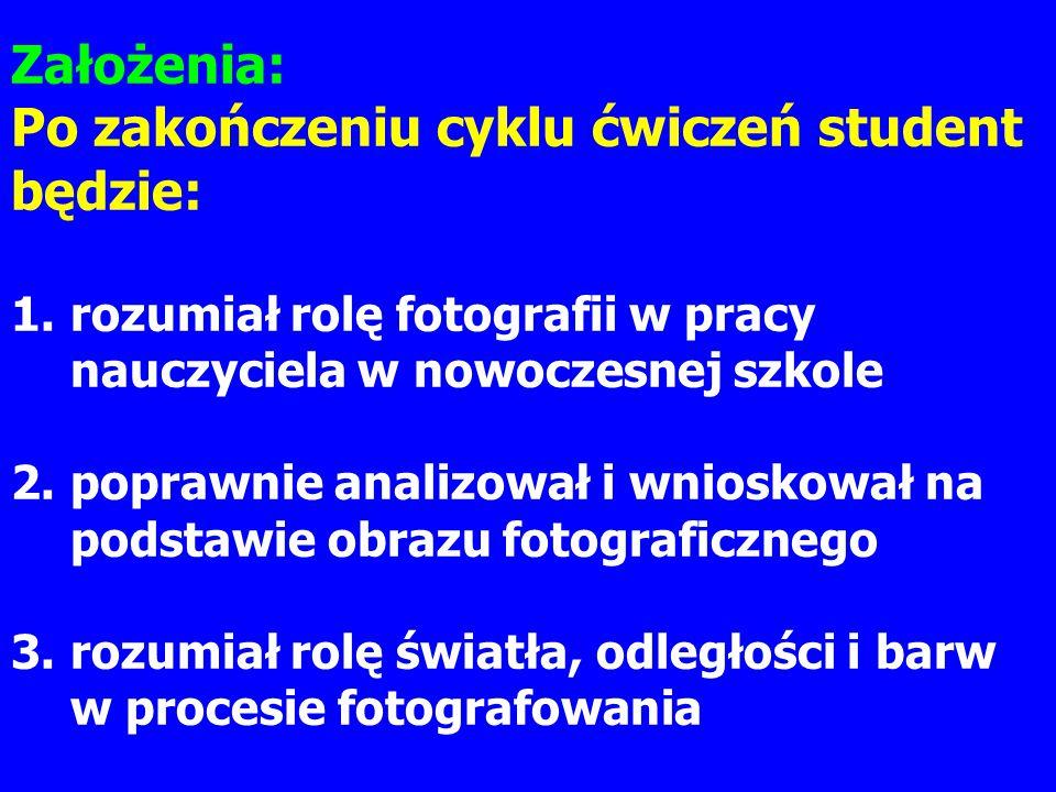 Założenia: Po zakończeniu cyklu ćwiczeń student będzie: 1.rozumiał rolę fotografii w pracy nauczyciela w nowoczesnej szkole 2.poprawnie analizował i w