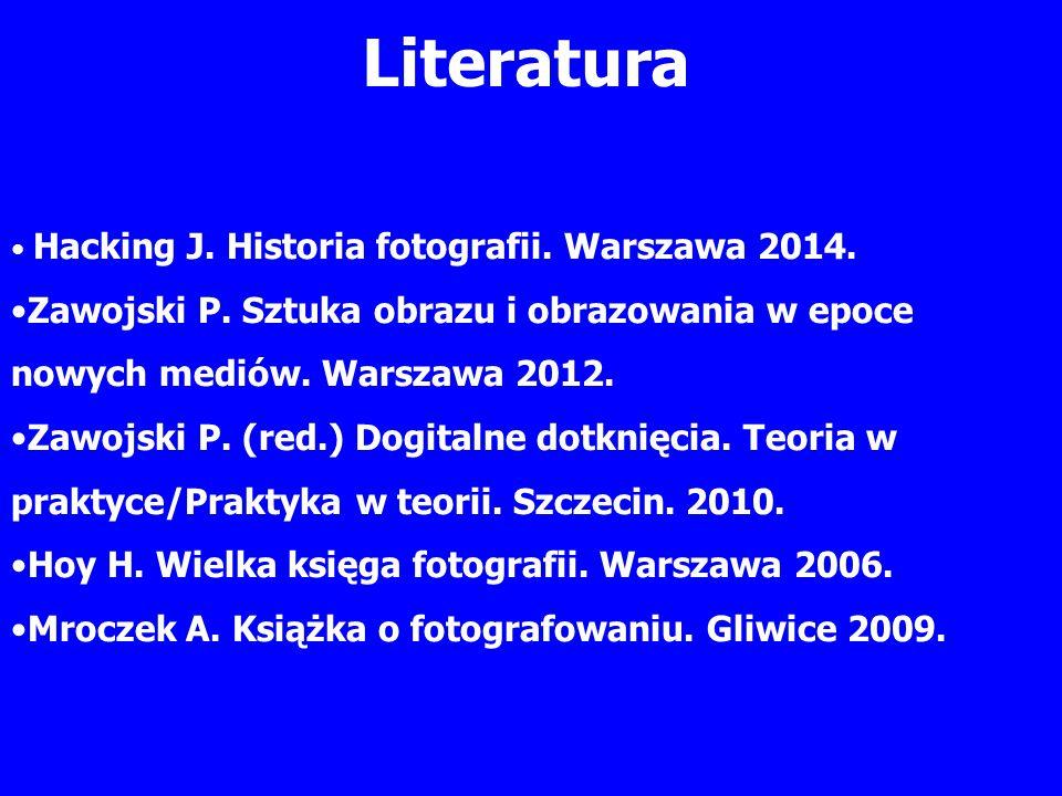 Literatura Hacking J. Historia fotografii. Warszawa 2014. Zawojski P. Sztuka obrazu i obrazowania w epoce nowych mediów. Warszawa 2012. Zawojski P. (r